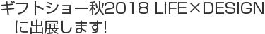 ギフトショー秋2018 LIFE×DESIGN に出展します!